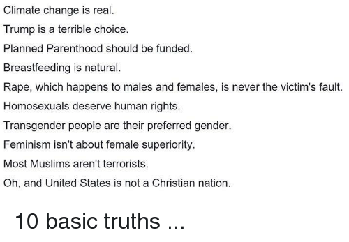 Basicness: Climate change is real.  Trump is a terrible choice.  Planned Parenthood should be funded.  Breastfeeding is natural.  Rape, which happens to males and females, is never the victim's fault.  Homosexuals deserve human rights.  Transgender people are their preferred gender.  Feminism isn't about female superiority.  Most Muslims aren't terrorists.  Oh, and United States is not a Christian nation 10 basic truths ...