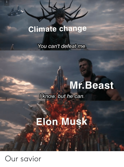 Savior: Climate change  You can't defeat me.  Mr.Beast  Oknow, but he can.  Elon Musk Our savior