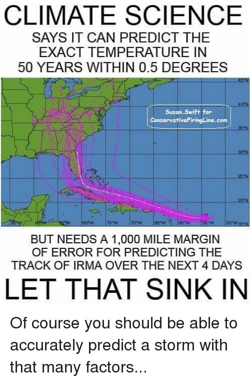 Swifting: CLIMATE SCIENCE  SAYS IT CAN PREDICT THE  EXACT TEMPERATURE IN  50 YEARS WITHIN 0.5 DEGREES  Susan.Swift for  ConservativoFiringLine.com  30 N  25 N  70:W  BUT NEEDS A 1,000 MILE MARGIN  OF ERROR FOR PREDICTING THE  TRACK OF IRMA OVER THE NEXT 4 DAYS  LET THAT SINK IN