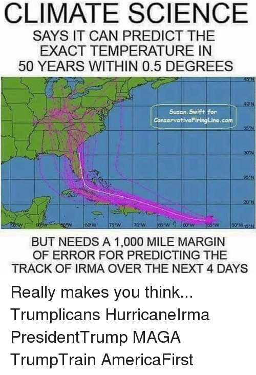 Swifting: CLIMATE SCIENCE  SAYS IT CAN PREDICT THE  EXACT TEMPERATURE IN  50 YEARS WITHIN 0.5 DEGREES  Susan. Swift for  ConservativoFiringLine.com  BUT NEEDS A 1,000 MILE MARGIN  OF ERROR FOR PREDICTING THE  TRACK OF IRMA OVER THE NEXT 4 DAYS Really makes you think... Trumplicans HurricaneIrma PresidentTrump MAGA TrumpTrain AmericaFirst