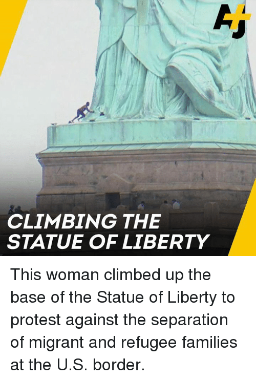 Statue of Liberty: CLIMBING THE  STATUE OF LIBERTY This woman climbed up the base of the Statue of Liberty to protest against the separation of migrant and refugee families at the U.S. border.