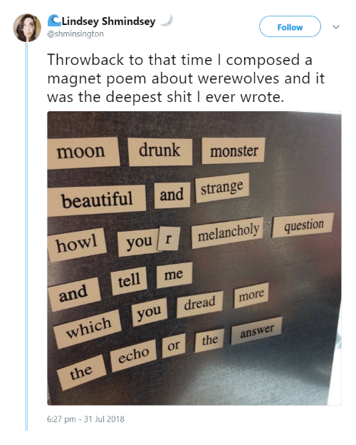 Hyou: CLindsey Shmindsey  @shminsington  Follow  Throwback to that time l composeda  magnet poem about werewolves and it  was the deepest shit I ever wrote  moondrunk  beautifuland strange  owl  monste  hyou r melancholy question  and tell me  dreadmore  whichyou  echo or theanswer  6:27 pm - 31 Jul 2018