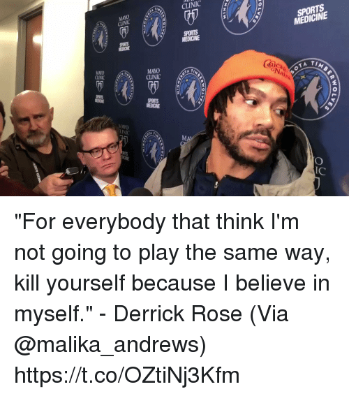 "Derrick Rose: CLINIC  MAYO  CINIC  SPORTS  MEDICINE  MEDICINE  MAYO  CLINICT  MAYO  CLINIC  (mica  2  MAYO  lC ""For everybody that think I'm not going to play the same way, kill yourself because I believe in myself."" - Derrick Rose   (Via @malika_andrews) https://t.co/OZtiNj3Kfm"