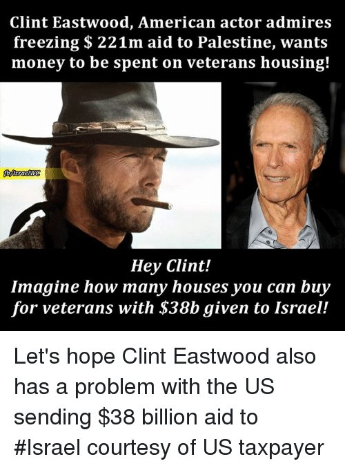 Clint Eastwood: Clint Eastwood, American actor admires  freezing 221m aid to Palestine, wants  money to be spent on veterans housing!  Hey Clint!  Imagine how many houses you can buy  for veterans with S38b given to Israel! Let's hope Clint Eastwood also has a problem with the US sending $38 billion aid to #Israel courtesy of US taxpayer