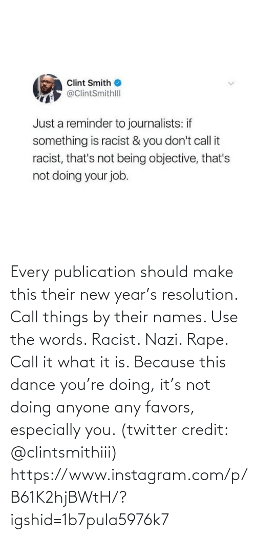 objective: Clint Smith  @ClintSmithll  Just a reminder to journalists: if  something is racist & you don't call it  racist, that's not being objective, that's  not doing your job. Every publication should make this their new year's resolution. Call things by their names. Use the words. Racist. Nazi. Rape. Call it what it is. Because this dance you're doing, it's not doing anyone any favors, especially you. (twitter credit: @clintsmithiii)  https://www.instagram.com/p/B61K2hjBWtH/?igshid=1b7pula5976k7