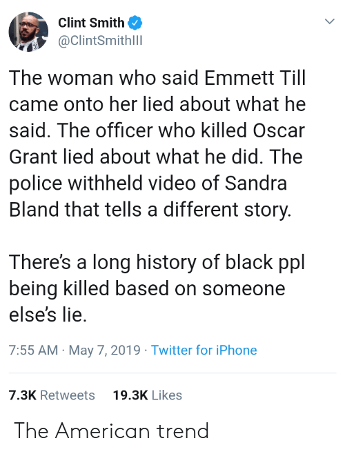 what he said: Clint Smith  ClintSmithll  The woman who said Emmett Till  came onto her lied about what he  said. The officer who killed Oscar  Grant lied about what he did. The  police withheld video of Sandra  Bland that tells a different story  There's a long history of black ppl  being killed based on someone  else's lie.  7:55 AM May 7, 2019 Twitter for iPhone  7.3K Retweets  19.3K Likes The American trend