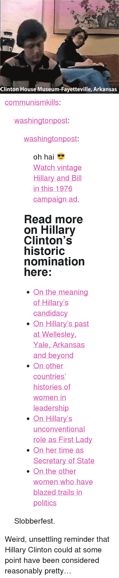"""Hillary Clinton 2016: Clinton House Museum-Fayetteville, Arkansas <p><a href=""""http://communismkills.tumblr.com/post/148064531868/washingtonpost-washingtonpost-oh-hai"""" class=""""tumblr_blog"""">communismkills</a>:</p><blockquote> <p><a class=""""tumblr_blog"""" href=""""http://washingtonpost.tumblr.com/post/148064368032"""">washingtonpost</a>:</p> <blockquote> <p><a class=""""tumblr_blog"""" href=""""http://washingtonpost.tumblr.com/post/133597363857"""">washingtonpost</a>:</p> <blockquote> <p>oh hai😎</p> <p><a href=""""https://www.washingtonpost.com/video/politics/watch-vintage-hillary-and-bill-in-this-1976-campaign-ad/2015/11/19/6ba78086-8d58-11e5-934c-a369c80822c2_video.html"""">Watch vintage Hillary and Bill in this 1976 campaign ad.</a><br/></p> </blockquote> <h2>Read more on Hillary Clinton's historic nomination here: </h2> <ul><li> <a href=""""https://www.washingtonpost.com/politics/the-meaning-of-hillary-the-presumptive-2016-democratic-presidential-nominee/2016/06/06/1b99bb5c-2b2a-11e6-9b37-42985f6a265c_story.html"""">On the meaning of Hillary's candidacy</a><br/></li> <li><a href=""""https://www.washingtonpost.com/politics/the-rising-lawyers-detour-to-arkansas/2016/07/22/93f8d302-503d-11e6-a7d8-13d06b37f256_story.html?tid=sm_tw"""">On Hillary's past at Wellesley, Yale, Arkansas and beyond</a></li> <li><a href=""""https://www.washingtonpost.com/news/the-fix/wp/2016/07/26/women-have-led-more-than-60-countries-but-hillary-clintons-rise-is-rarer-than-it-might-seem/?tid=sm_tw"""">On other countries' histories of women in leadership</a></li> <li><a href=""""https://www.washingtonpost.com/politics/the-double-life-of-hillary-clinton/2016/07/06/bcc17496-43a5-11e6-88d0-6adee48be8bc_story.html"""">On Hillary's unconventional role as First Lady </a></li> <li><a href=""""https://www.washingtonpost.com/politics/hillary-clinton-remains-popular-for-her-time-as-secretary-of-state-viewed-apart-from-obama/2014/06/07/4bad6e62-ea61-11e3-b98c-72cef4a00499_story.html"""">On her time as Secretary of State</a></li> <li><a href=""""https://www.washing"""