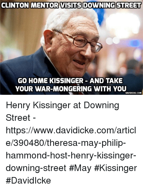 Memes, Streets, and Home: CLINTON MENTOR VISITS DOWNING STREET  GO HOME KISSINGER AND TAKE  YOUR WAR-MONGERING WITH YOU  DAVIDICKE COM Henry Kissinger at Downing Street - https://www.davidicke.com/article/390480/theresa-may-philip-hammond-host-henry-kissinger-downing-street #May #Kissinger #DavidIcke