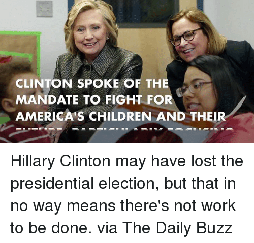 mandate: CLINTON SPOKE OF THE  MANDATE TO FIGHT FOR  AMERICA'S CHILDREN AND THEIR Hillary Clinton may have lost the presidential election, but that in no way means there's not work to be done.  via The Daily Buzz