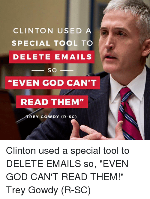 """trey gowdy: CLINTON USED A  SPECIAL TOOL TO  DELETE E MAILS  SO  """"EVEN GOD CAN'T  READ THEM""""  TREY GOWDY (R-SC) Clinton used a special tool to DELETE EMAILS so, """"EVEN GOD CAN'T READ THEM!"""" Trey Gowdy (R-SC)"""