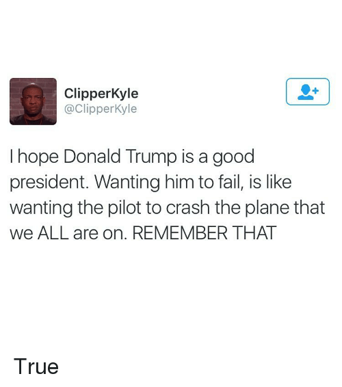 Fail, Funny, and True: Clipper Kyle  @Clipper Kyle  I hope Donald Trump is a good  president. Wanting him to fail, is like  wanting the pilot to crash the plane that  we ALL are on. REMEMBER THAT True