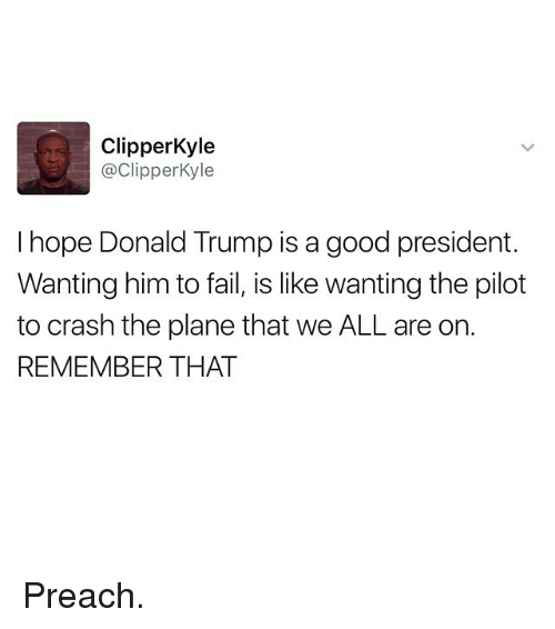 Fail, Funny, and Preach: Clipper Kyle  @Clipper Kyle  I hope Donald Trump is a good president.  Wanting him to fail, is like wanting the pilot  to crash the plane that we ALL are on.  REMEMBER THAT Preach.