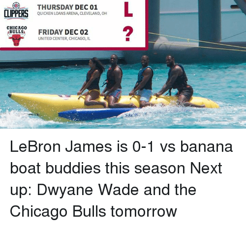Chicago, Chicago Bulls, and Dwyane Wade: CLIPPERS  CHICAGO  BULLS  THURSDAY DEC 01  QUICKEN LOANS ARENA, CLEVELAND, OH  FRIDAY DEC 02  UNITED CENTER, CHICAGO, IL LeBron James is 0-1 vs banana boat buddies this season  Next up: Dwyane Wade and the Chicago Bulls tomorrow