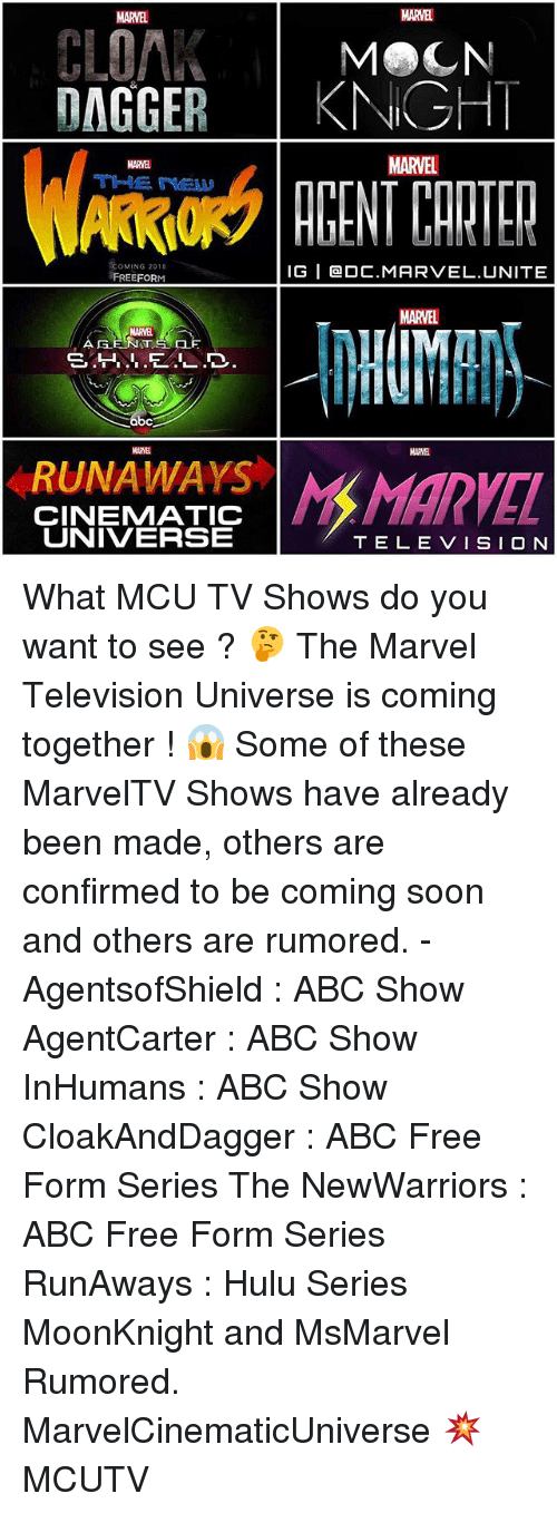 runaways: CLOAK  MeCN  DAGGER  KNIGHT  MARVEL  MARNE  COMING 2018  IG I Ga DC. MARVEL UNITE  FREE FOR  MARTEL  bc  RUNAWAYS Man  CINENMATIC  UNIVERSE  TELE VISION What MCU TV Shows do you want to see ? 🤔 The Marvel Television Universe is coming together ! 😱 Some of these MarvelTV Shows have already been made, others are confirmed to be coming soon and others are rumored. - AgentsofShield : ABC Show AgentCarter : ABC Show InHumans : ABC Show CloakAndDagger : ABC Free Form Series The NewWarriors : ABC Free Form Series RunAways : Hulu Series MoonKnight and MsMarvel Rumored. MarvelCinematicUniverse 💥 MCUTV