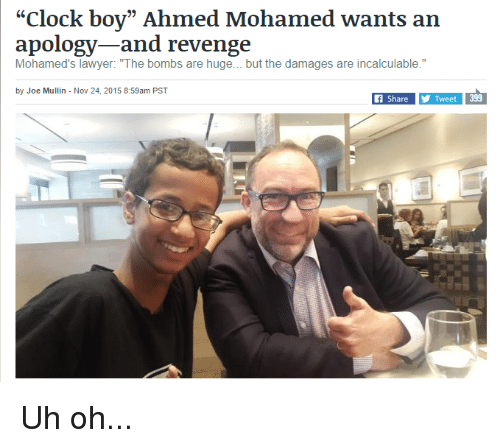 "Clock Boy: ""Clock boy"" Ahmed Mohamed wants an  apology and revenge  Mohamed's lawyer: ""The bombs are huge... but the damages are incalculable.""  by Joe Mullin Nov 24, 2015 8:59am PST  399  Share  Y Tweet Uh oh..."