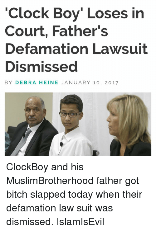 Clock, Memes, and Suits: Clock Boy Loses in  Court, Father's  Defamation Lawsuit  Dismissed  BY DEBRA HEINE JANUARY 10, 2017 ClockBoy and his MuslimBrotherhood father got bitch slapped today when their defamation law suit was dismissed. IslamIsEvil