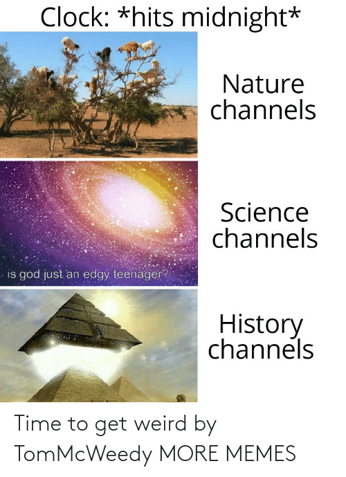 Edgy: Clock: *hits midnight*  Nature  channels  Science  channels  is god just an edgy teenager?  History  channels Time to get weird by TomMcWeedy MORE MEMES