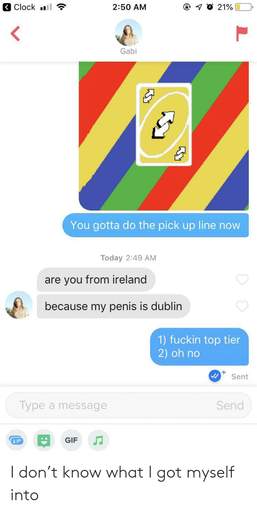 Ireland: Clock l  7 O 21%  2:50 AM  Gabi  You gotta do the pick up line now  Today 2:49 AM  are you from ireland  because my penis is dublin  1) fuckin top tier  2) oh no  Sent  Type a message  Send  GIF I don't know what I got myself into