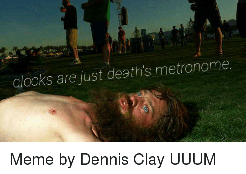 clocks are just deaths metronome meme by dennis clay uuum 17293111 clocks are just deaths metronome meme by dennis clay uuum meme