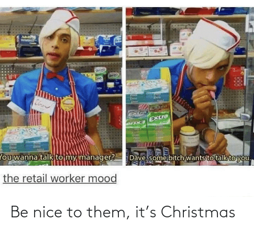 dave: Cloen  Extra  EXCra  Dave, some bitch wants to talk to you.  lou wanna talk to my manager?  the retail worker mood Be nice to them, it's Christmas
