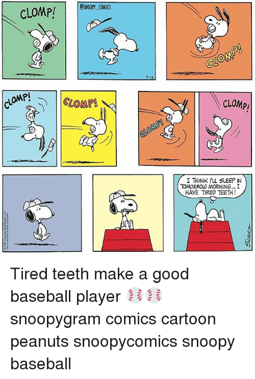 Baseball, Memes, and Cartoon: CLOMP!  ESNOOPY COMICS  GLOM  7-16  OMP!  CLOMP!  CLOMp  I THINK ILL SLEEP IN  HAVE TIRED TEETH!  TOMORROW MORNING... I  2E Tired teeth make a good baseball player ⚾️⚾️ snoopygram comics cartoon peanuts snoopycomics snoopy baseball