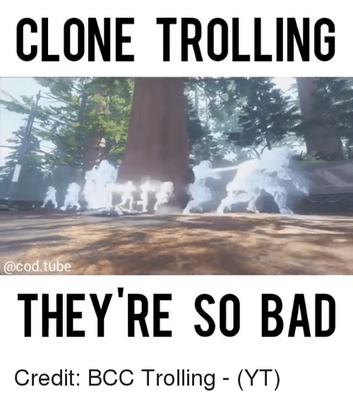 Bad, Memes, and Trolling: CLONE TROLLING  CO  tube  THEY'RE SO BAD Credit: BCC Trolling - (YT)