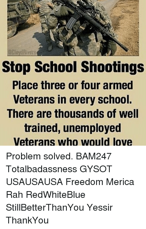 Love, Memes, and School: Clonyt Rivers  Stop School Shootings  Place three or four armed  Veterans in every school.  There are thousands of well  trained, unemployed  Veterans who would love Problem solved. BAM247 Totalbadassness GYSOT USAUSAUSA Freedom Merica Rah RedWhiteBlue StillBetterThanYou Yessir ThankYou