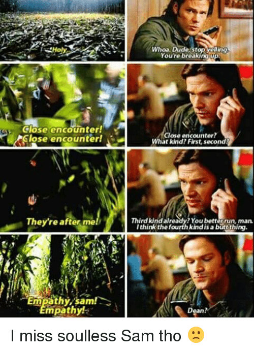 Soullessness: Close encounter!  lose encounter!  They're after mel  Empathy, sam!  mpathy  Whoa. Dude Youre breaking up  Close encounter  What kind First, second  Third kindall  You better run, man  I think thefourth kind isa butt thing  Dean? I miss soulless Sam tho 🙁