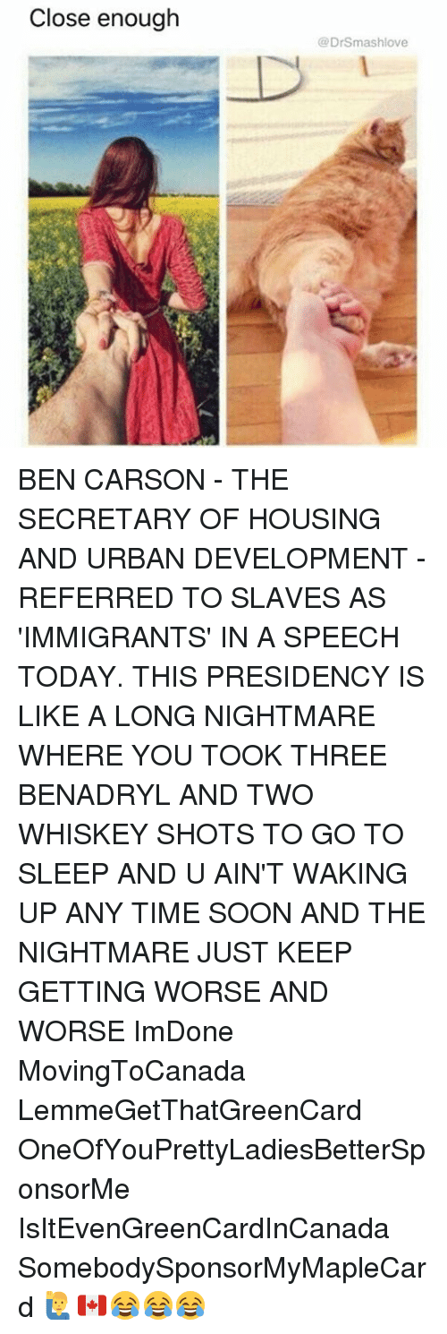 Ben Carson, Benadryl, and Go to Sleep: Close enough  (a DrSmashlove BEN CARSON - THE SECRETARY OF HOUSING AND URBAN DEVELOPMENT - REFERRED TO SLAVES AS 'IMMIGRANTS' IN A SPEECH TODAY. THIS PRESIDENCY IS LIKE A LONG NIGHTMARE WHERE YOU TOOK THREE BENADRYL AND TWO WHISKEY SHOTS TO GO TO SLEEP AND U AIN'T WAKING UP ANY TIME SOON AND THE NIGHTMARE JUST KEEP GETTING WORSE AND WORSE ImDone MovingToCanada LemmeGetThatGreenCard OneOfYouPrettyLadiesBetterSponsorMe IsItEvenGreenCardInCanada SomebodySponsorMyMapleCard 🙋‍♂️🇨🇦😂😂😂