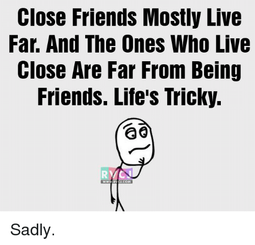 Friends, Life, and Memes: Close Friends Mostly Live  Far. And The Ones Who Live  Close Are Far From Being  Friends. Life's Tricky.  WWW RVCU.COM Sadly.
