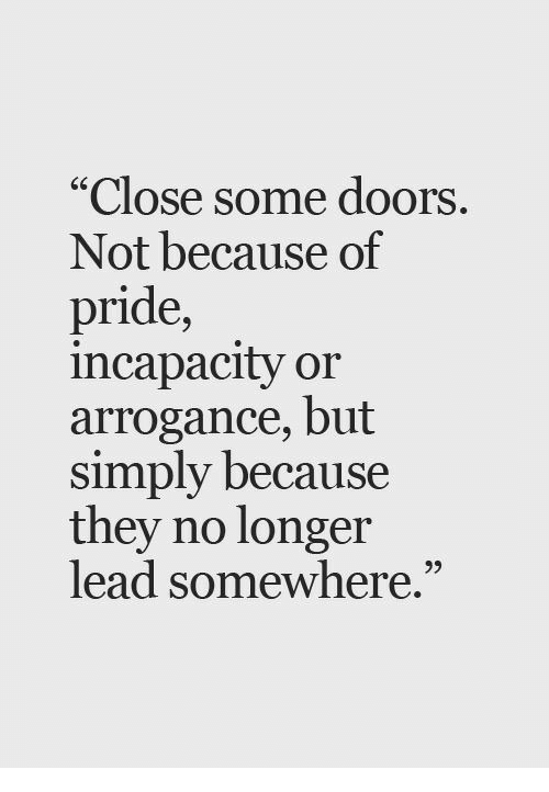 """arrogance: Close some doors  Not because of  pride,  incapacity or  arrogance, but  simply because  they no longer  lead somewhere."""""""