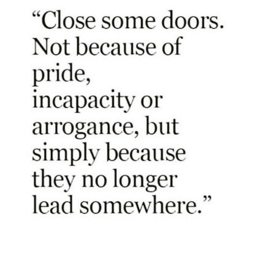 """arrogance: """"Close some doors.  Not because of  pride,  incapacity or  arrogance, but  simply because  they no longer  lead somewhere.""""  92"""