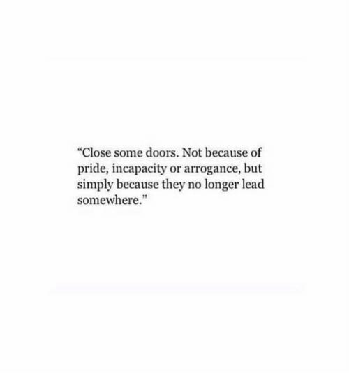"""arrogance: """"Close some doors. Not because of  pride, incapacity or arrogance, but  simply because they no longer lead  somewhere."""""""