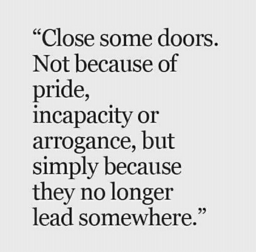 """arrogance: Close some doors  Not because of  pride,  incapacity or  arrogance, but  simply because  they no longer  lead somewhere.""""  25"""