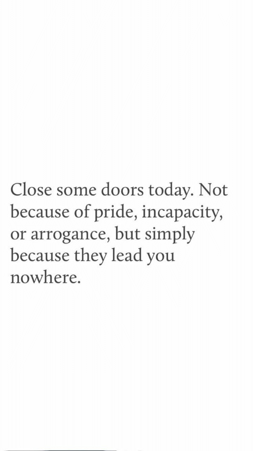 arrogance: Close some doors today. Not  because of pride, incapacity,  or arrogance, but simply  because they lead you  nowhere.