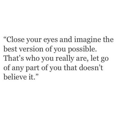 """close your eyes: """"Close your eyes and imagine the  best version of you possible.  That's who you really are, let go  of any part of you that doesn't  believe it."""""""