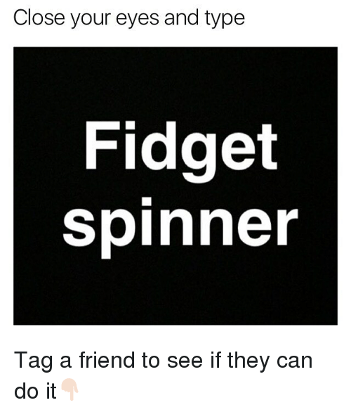 Memes, 🤖, and Can: Close your eyes and type  Fidget  spinner Tag a friend to see if they can do it👇🏻