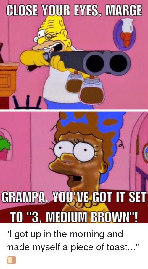 """Memes, Browns, and Toast: CLOSE YOUR EYES, MARGE  GRAMPA YOUVE GOT IT SET  TO """"3, MEDIUM BROWN""""! """"I got up in the morning and made myself a piece of toast..."""" 🍞"""