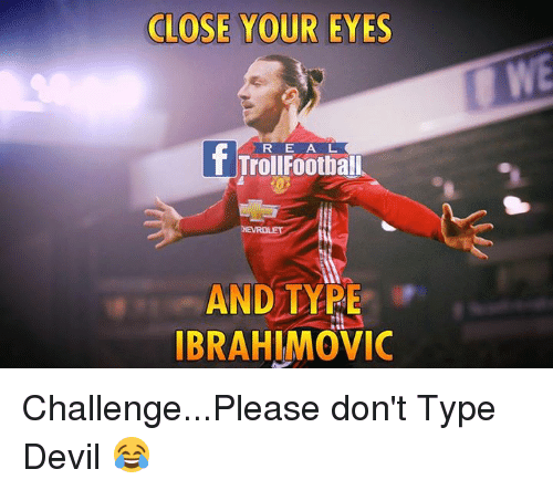 Memes, 🤖, and Typing: CLOSE YOUR EYES  R E A L  AND TYPE  IBRAHIMOVIC Challenge...Please don't Type Devil 😂