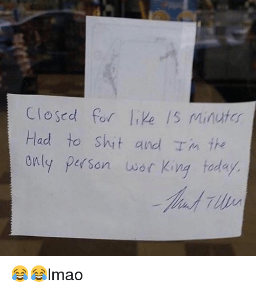 wors: Closed for like /s Minutos  Had to shit and I m the  only person wor King today. 😂😂lmao