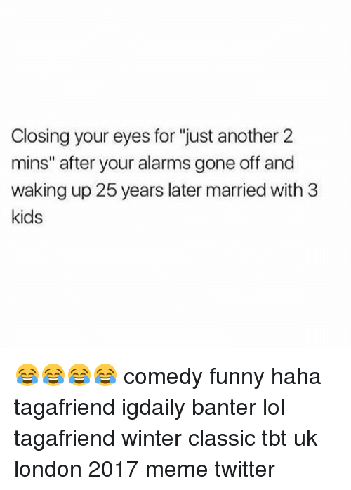 "Memes Twitter: Closing your eyes for ""just another 2  mins"" after your alarms gone off and  waking up 25 years later married with 3  kids 😂😂😂😂 comedy funny haha tagafriend igdaily banter lol tagafriend winter classic tbt uk london 2017 meme twitter"