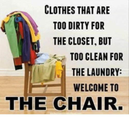 Clothes, Dank, and Laundry: CLOTHES THAT ARE  TOO DIRTY FOR  THE CLOSET, BUT  TOO CLEAN FOR  THE LAUNDRY  WELCOME TO  THE CHAIR
