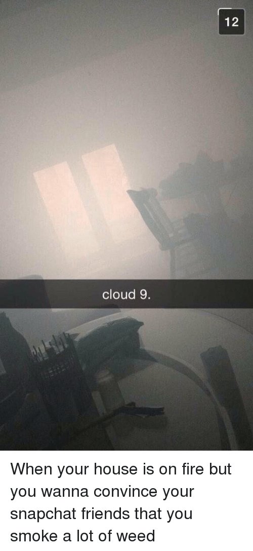 Snapchat: cloud 9.  12 When your house is on fire but you wanna convince your snapchat friends that you smoke a lot of weed