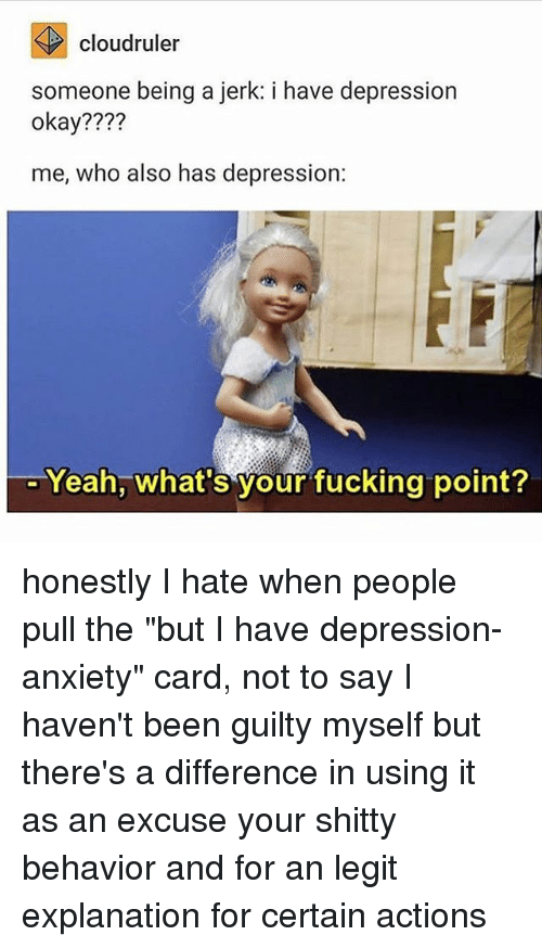 "Jerkings: cloudruler  someone being a jerk: i have depression  okay????  me, who also has depression:  Yeah, what's your fucking point? honestly I hate when people pull the ""but I have depression-anxiety"" card, not to say I haven't been guilty myself but there's a difference in using it as an excuse your shitty behavior and for an legit explanation for certain actions"