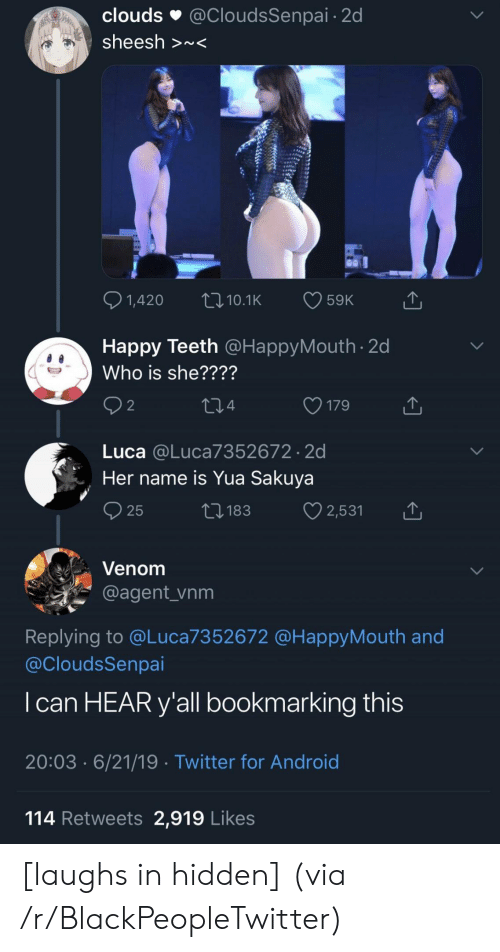 luca: clouds  @CloudsSenpai 2d  sheesh >~<  1,420  59K  LI10.1K  Happy Teeth @HappyMouth 2d  Who is she????  2  179  214  Luca @Luca7352672 2d  Her name is Yua Sakuya  2,531  ti183  25  Venom  @agent_vnm  Replying to @Luca7352672 @HappyMouth and  @CloudsSenpai  I can HEAR y'all bookmarking this  20:03 6/21/19 Twitter for Android  114 Retweets 2,919 Likes [laughs in hidden] (via /r/BlackPeopleTwitter)