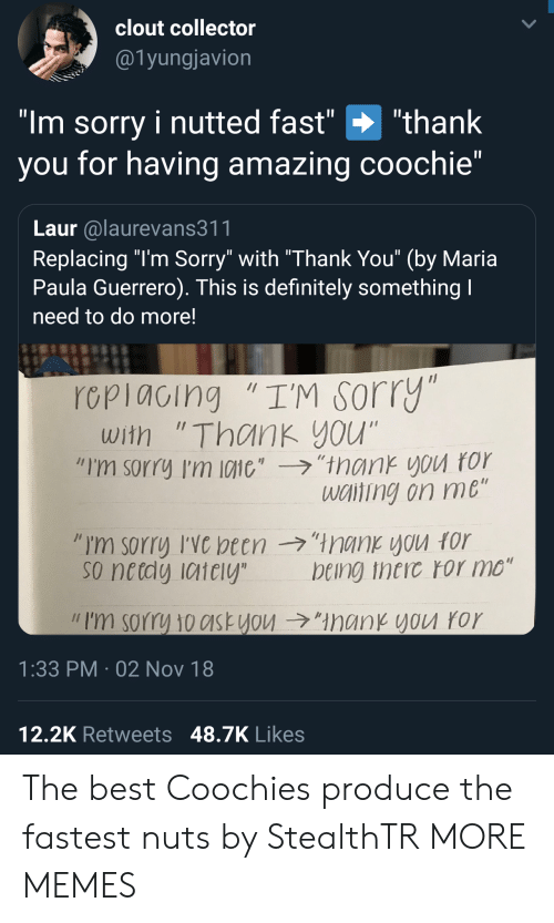"""Guerrero: clout collector  @1yungjavion  """"Im sorry i nutted fast"""" """"thank  you for having amazing coochie""""  Laur alaurevans311  Replacing """"l'm Sorry"""" with """"Thank You"""" (by Maria  Paula Guerrero). This is definitely something  need to do more!  rcpiacing """"I'M sorry  with """"Thank you""""  """"I'm sorry I'm 10110',-ラ,'trank you ror  wciting on me  so netdy iaiely  being theic ror mo""""  // I'm sorry 10c1st you →""""ManKYVU ror  1:33 PM 02 Nov 18  12,2K Retweets 48.7K Likes The best Coochies produce the fastest nuts by StealthTR MORE MEMES"""