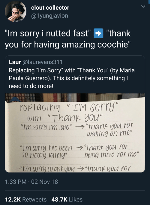 """Guerrero: clout collector  @1yungjavion  """"Im sorry i nutted fast"""" """"thank  you for having amazing coochie""""  Laur alaurevans311  Replacing """"l'm Sorry"""" with """"Thank You"""" (by Maria  Paula Guerrero). This is definitely something  need to do more!  rcpiacing """"I'M sorry  with """"Thank you""""  """"I'm sorry I'm 10110',-ラ,'trank you ror  wciting on me  so netdy iaiely  being theic ror mo""""  // I'm sorry 10c1st you →""""ManKYVU ror  1:33 PM 02 Nov 18  12,2K Retweets 48.7K Likes"""