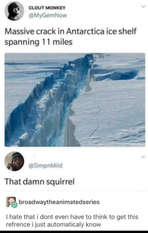 Antarctica: CLOUT MONKEY  @MyGemNow  Massive crack in Antarctica ice shelf  spanning 11 miles  @SimpnMild  That damn squirrel  broadwaytheanimatedseries  I hate that i dont even have to think to get this  refrence i just automaticaly know