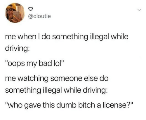 """License: @cloutie  me when I do something illegal while  driving:  """"oops my bad lol""""  me watching someone else do  something illegal while driving:  """"who gave this dumb bitch a license?"""""""
