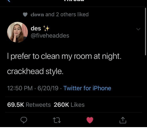 crackhead: clown and 2 others liked  des  @fiveheaddes  I prefer to clean my room at night.  crackhead style.  12:50 PM 6/20/19 Twitter for iPhone  69.5K Retweets 260K Likes